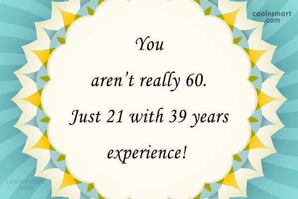 Birthday Quote: You aren't really 60. Just 21 with...