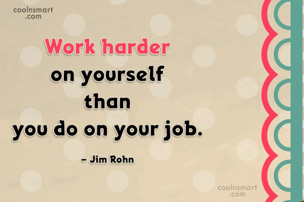 Quote: Work harder on yourself than you do...