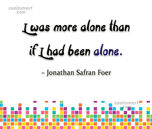 Quote: I was more alone than if I...