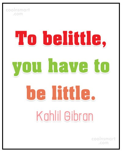 Quote: To belittle, you have to be little....