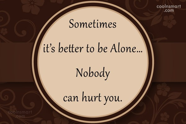 Loneliness Quote: Sometimes it's better to be Alone…Nobody can...