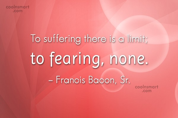 Fear Quote: To suffering there is a limit; to...