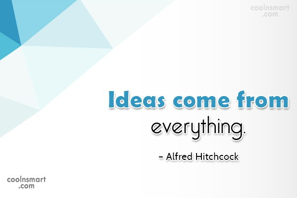 Quote: Ideas come from everything. – Alfred Hitchcock