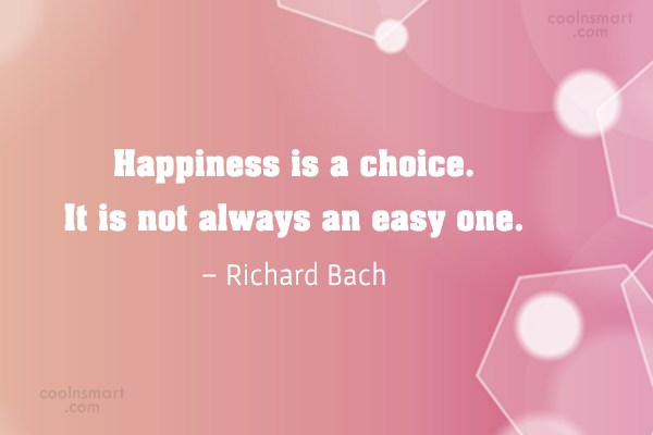 Quote: Happiness is a choice. It is not...