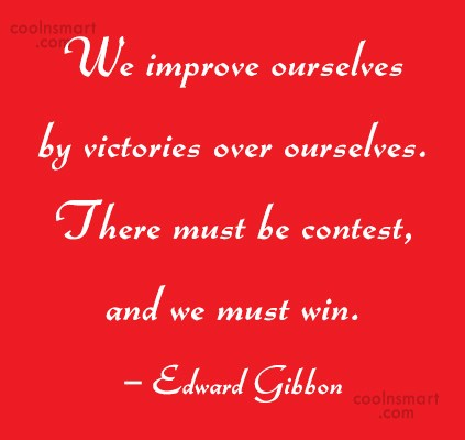 Quote: We improve ourselves by victories over ourselves....