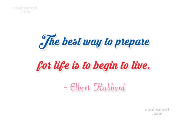 Quote: The best way to prepare for life...