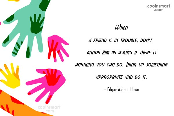 Quote: When a friend is in trouble, don't...