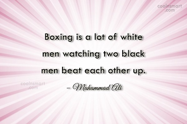 Boxing Quote: Boxing is a lot of white men...