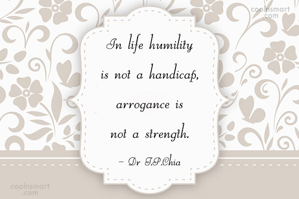 Arrogance Quote: In life humility is not a handicap,...