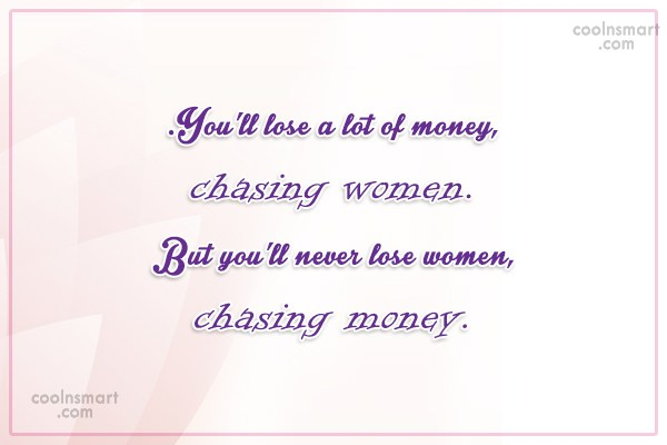 Clever Quote: You'll lose a lot of money, chasing...