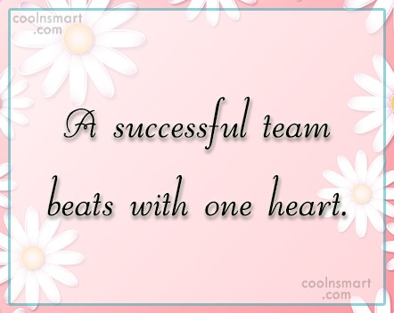 Teamwork Quote: A successful team beats with one heart.