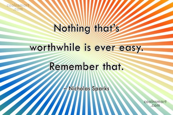 Quote: Nothing that's worthwhile is ever easy. Remember...