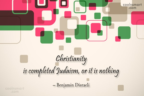 Quote: Christianity is completed Judaism, or it is...