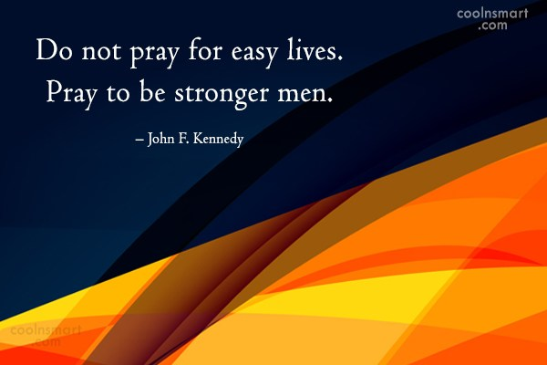 Quote: Do not pray for easy lives. Pray...