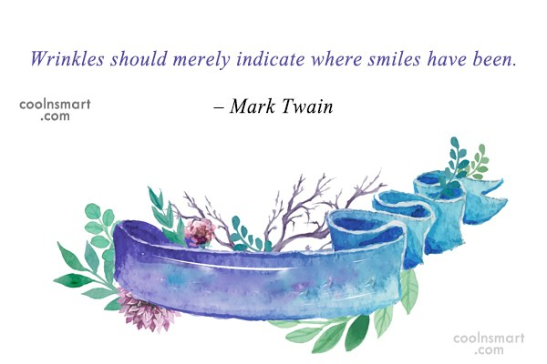 Quote: Wrinkles should merely indicate where smiles have...