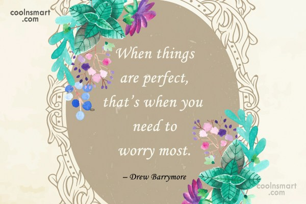 Worry Quote: When things are perfect, that's when you...