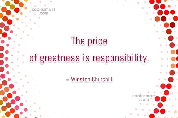 Responsibility Quote: The price of greatness is responsibility. –...