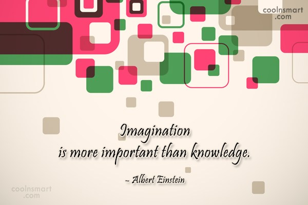 Knowledge Quote: Imagination is more important than knowledge. –...