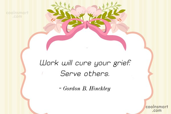 Quote: Work will cure your grief. Serve others....