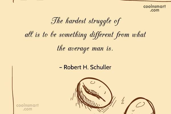 Quote: The hardest struggle of all is to...