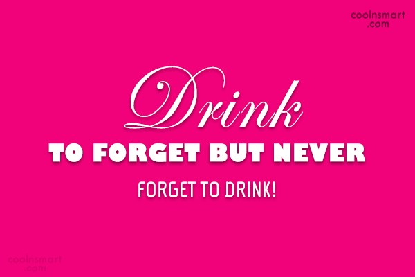 Alcohol Quote: DRINK TO FORGET BUT NEVER FORGET TO...