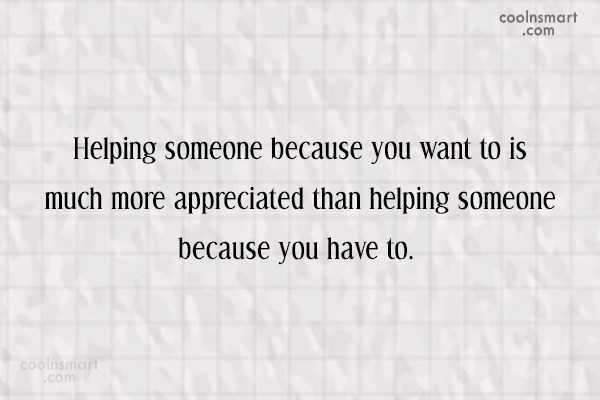 Responsibility Quote: Helping someone because you want to is...