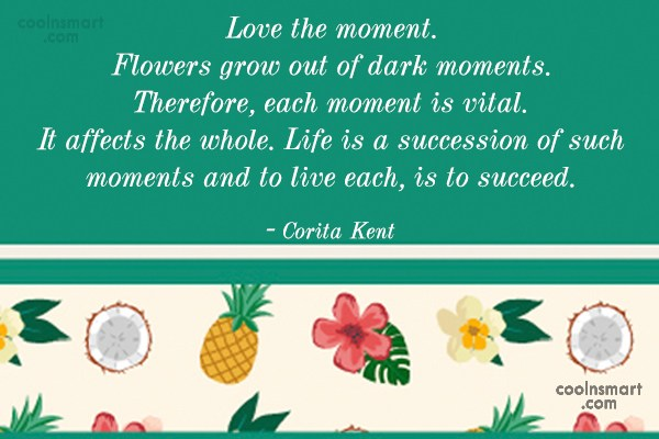 Quote: Love the moment. Flowers grow out of...