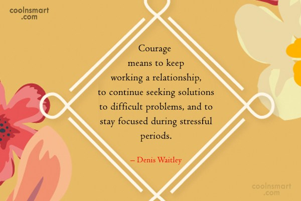 Courage Quote: Courage means to keep working a relationship,...