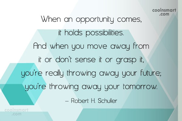 Quote: When an opportunity comes, it holds possibilities....
