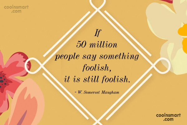 Quote: If 50 million people say something foolish,...