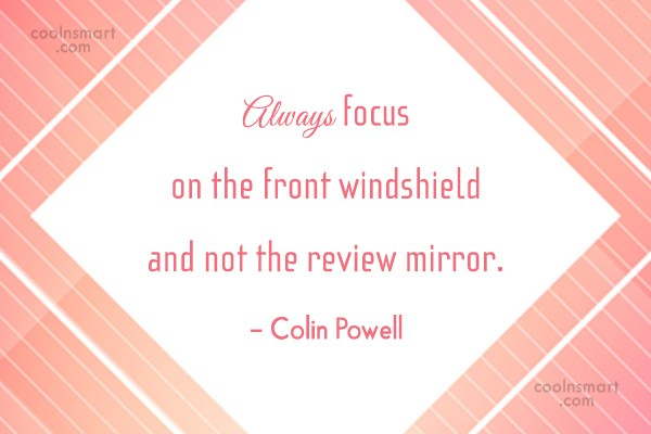 Quote: Always focus on the front windshield and...