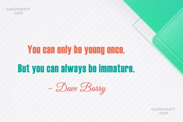 Quote: You can only be young once. But...