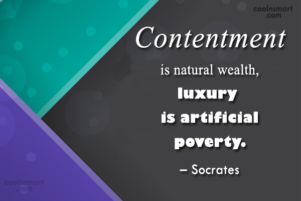 Quote: Contentment is natural wealth, luxury is artificial...