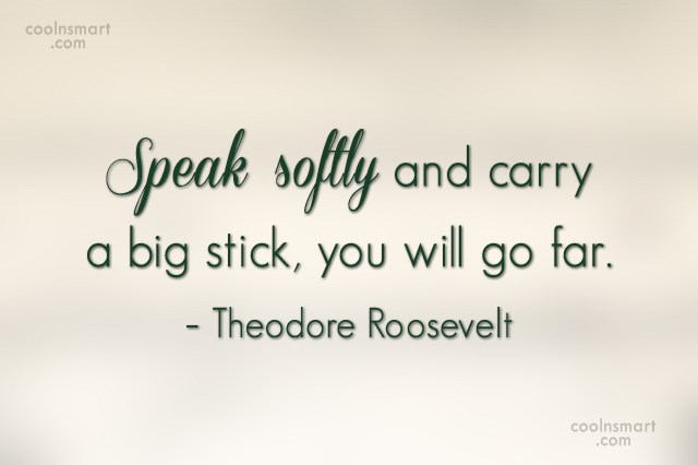 Quote: Speak softly and carry a big stick,...