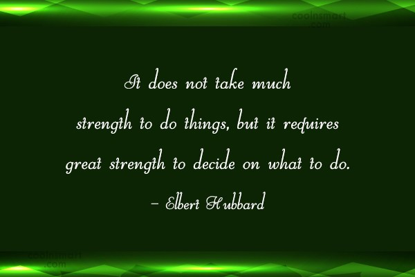 Decision Quote: It does not take much strength to...