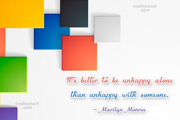 Quote: It's better to be unhappy alone than...