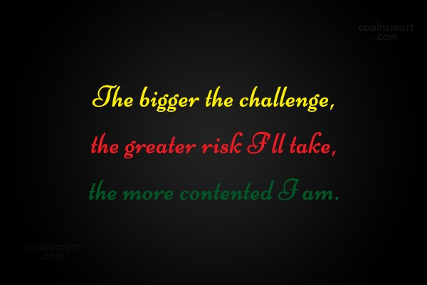 Challenge Quote: The bigger the challenge, the greater risk...