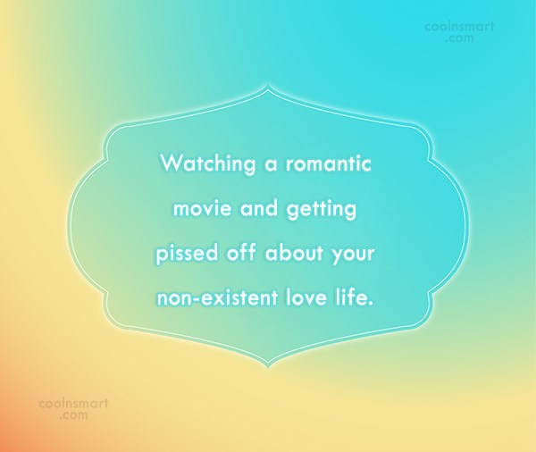 Being Single Quote: Watching a romantic movie and getting pissed...