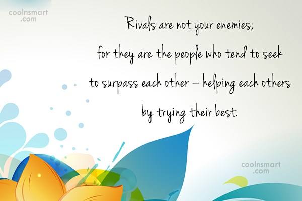 Competition Quote: Rivals are not your enemies; for they...