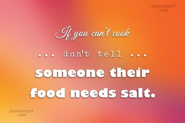 Wise Quote: If you can't cook don't tell someone...