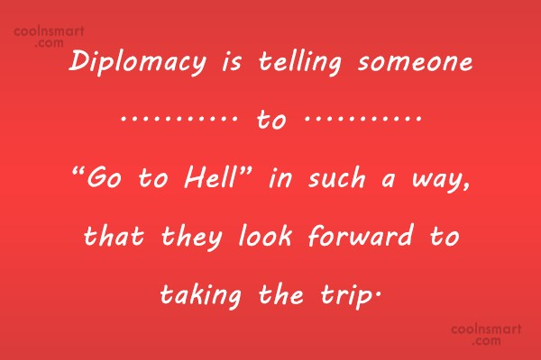 "Diplomacy Quote: Diplomacy is telling someone to ""Go to..."