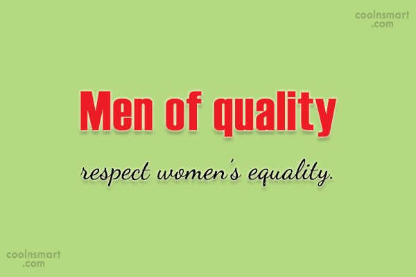 Equality Quote: Men of quality respect women's equality.