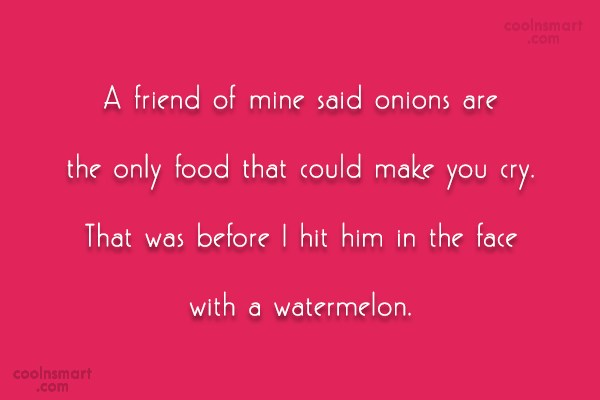 Funny Quote: A friend of mine said onions are...
