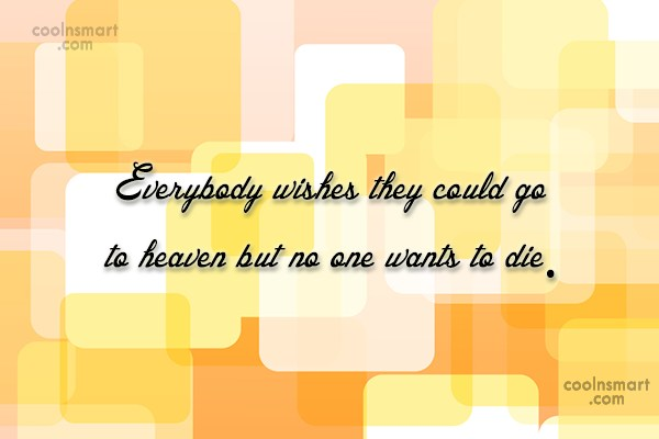 Heaven Quote: Everybody wishes they could go to heaven...