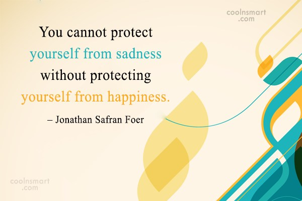 Quote: You cannot protect yourself from sadness without...