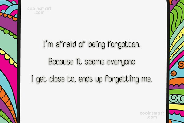 Being Forgotten Quote: I'm afraid of being forgotten. Because it...