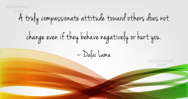 Compassion Quote: A truly compassionate attitude toward others does...