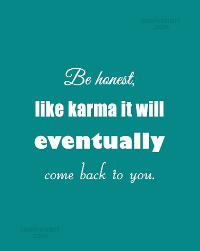 Karma Quote: Be honest, like karma it will eventually...