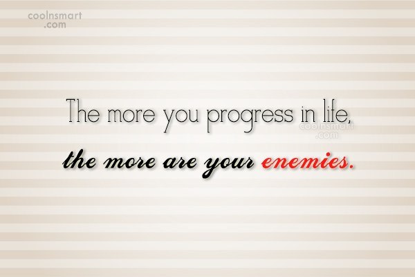 Enemy Quote: The more you progress in life, the...