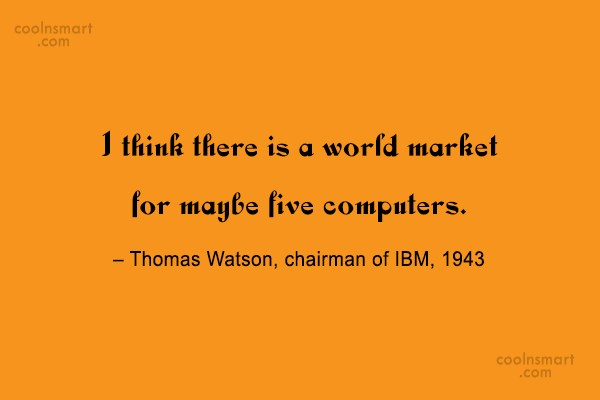 Computer Quote: I think there is a world market...